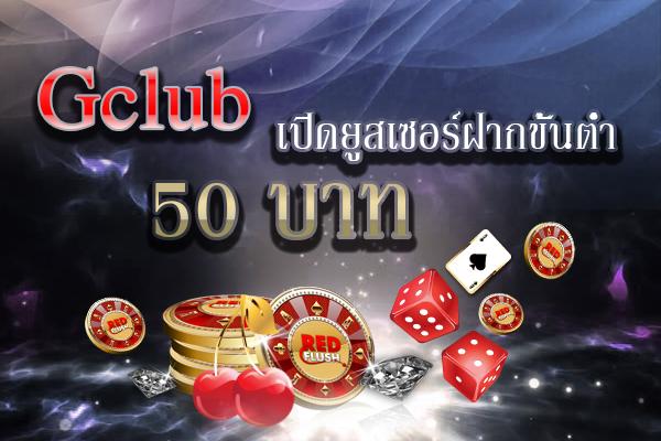 Gclubเปิดยูสเซอร์ฝากขั้นต่ำ 50 บาท